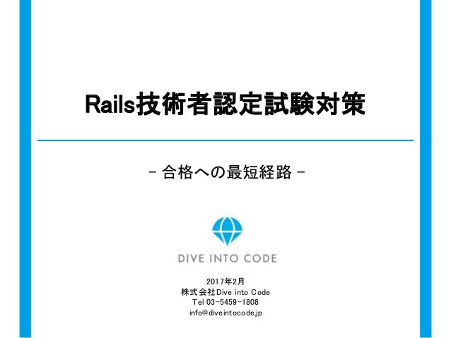 Rails技術者認定試験対策 - 合格への最短経路 - 2017年2月 株式会社Dive into Code Tel 03-5459-1808 info@diveintocode.jp