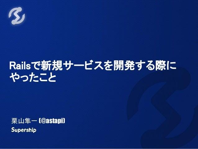 Railsで新規サービスを開発する際に やったこと 栗山隼一 (@astapi)