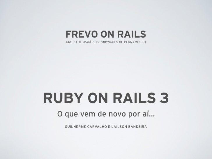 FREVO ON RAILS    GRUPO DE USUÁRIOS RUBY/RAILS DE PERNAMBUCO     RUBY ON RAILS 3  O que vem de novo por aí...    GUILHERME...