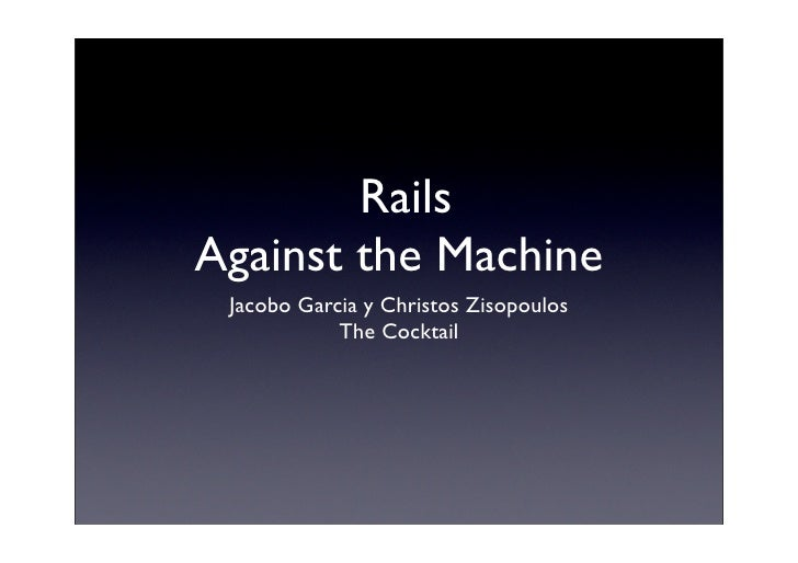 Rails Against the Machine  Jacobo Garcia y Christos Zisopoulos             The Cocktail
