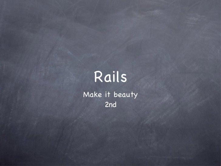 Rails <ul><li>Make it beauty </li></ul><ul><li>2nd </li></ul>