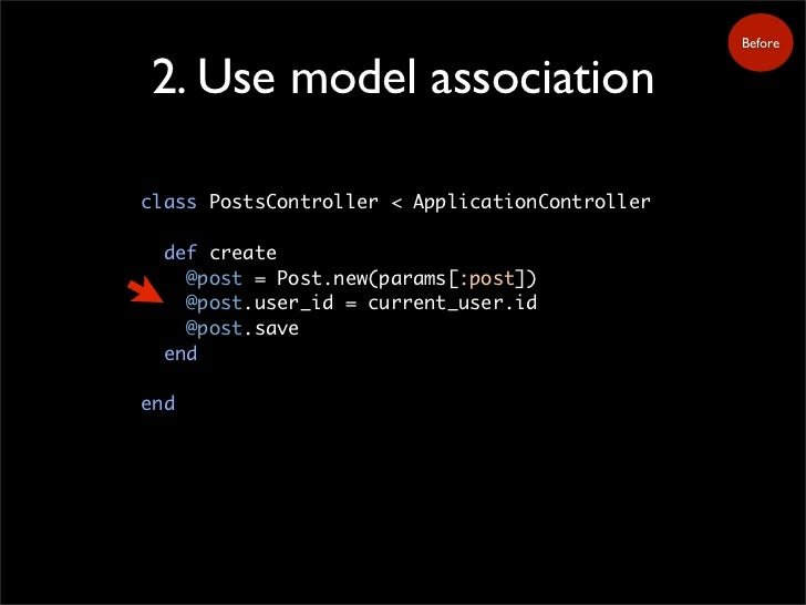 Before   2. Use model association  class PostsController < ApplicationController    def create     @post = Post.new(params...