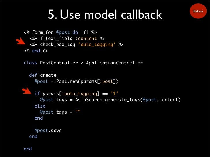 5. Use model callback                                Before     <% form_for @post do |f| %>   <%= f.text_field :content %>...