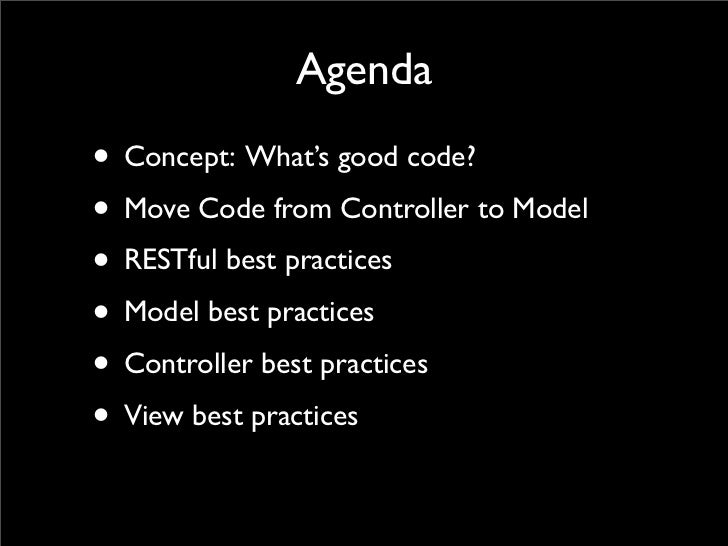 Agenda • Concept: What's good code? • Move Code from Controller to Model • RESTful best practices • Model best practices •...