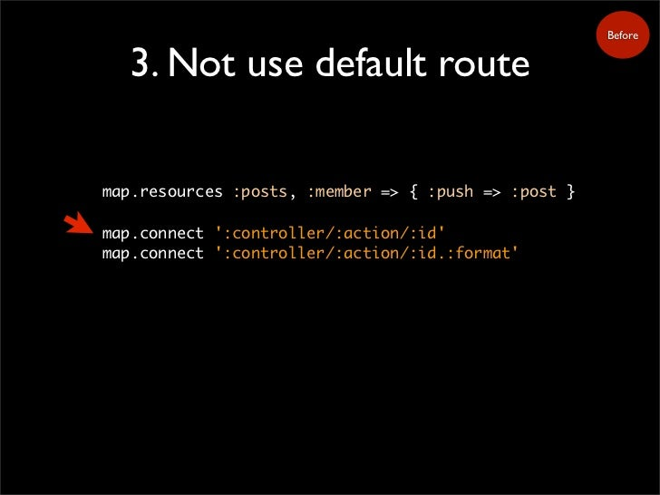 Before     3. Not use default route  map.resources :posts, :member => { :push => :post }  map.connect ':controller/:action...