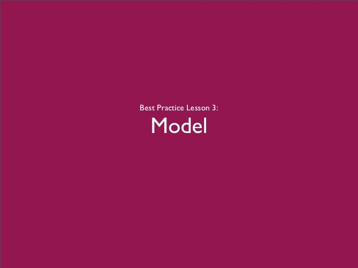 Best Practice Lesson 3:     Model