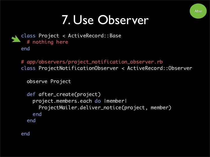 After                7. Use Observer class Project < ActiveRecord::Base   # nothing here end  # app/observers/project_noti...