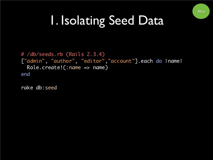 "After            1. Isolating Seed Data  # /db/seeds.rb (Rails 2.3.4) [""admin"", ""author"", ""editor"",""account""].each do 