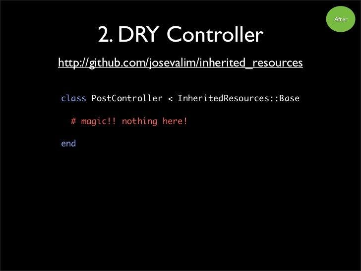After          2. DRY Controller http://github.com/josevalim/inherited_resources  class PostController < InheritedResource...