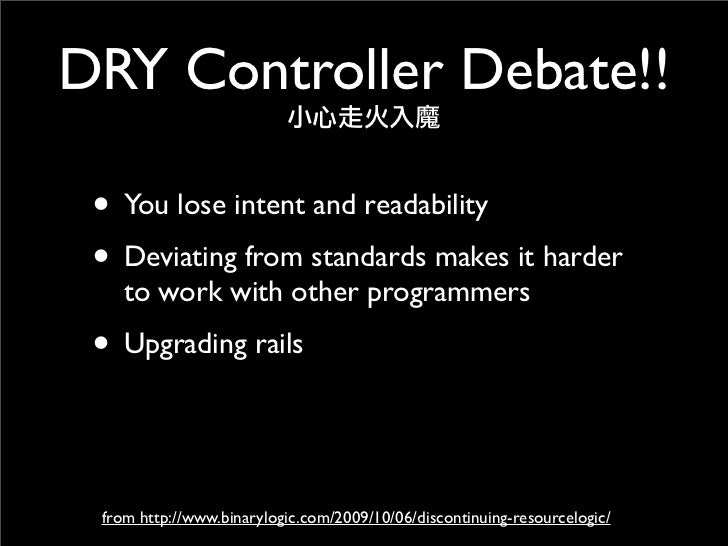 DRY Controller Debate!!   • You lose intent and readability  • Deviating from standards makes it harder     to work with o...
