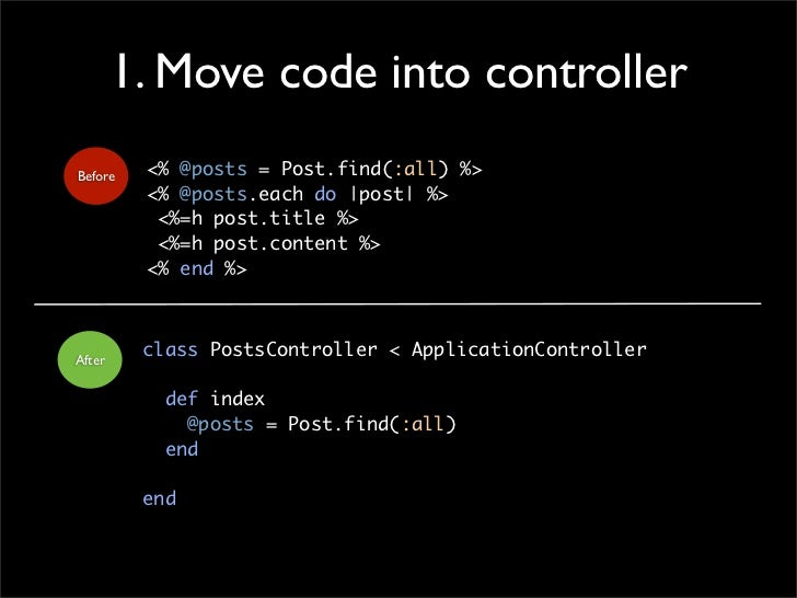 1. Move code into controller Before   <% @posts = Post.find(:all) %>          <% @posts.each do |post| %>           <%=h p...