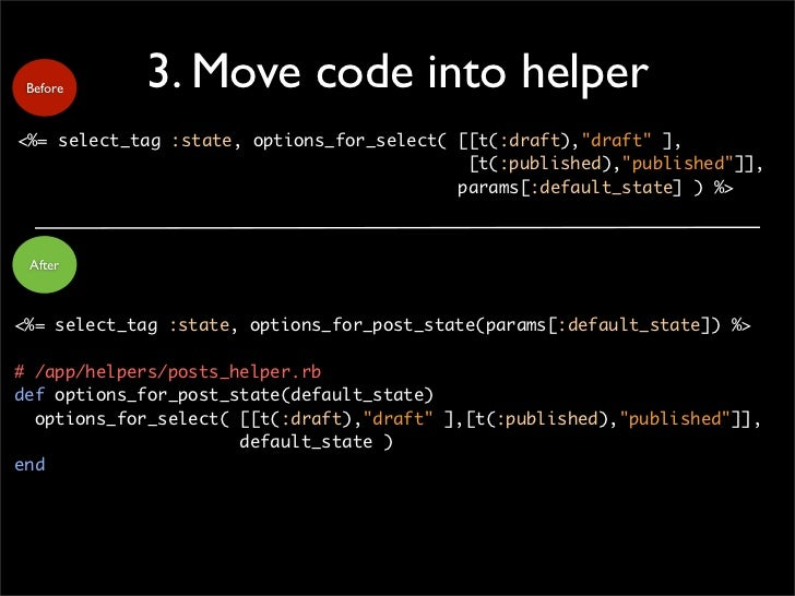 """Before     3. Move code into helper <%= select_tag :state, options_for_select( [[t(:draft),""""draft"""" ],                     ..."""