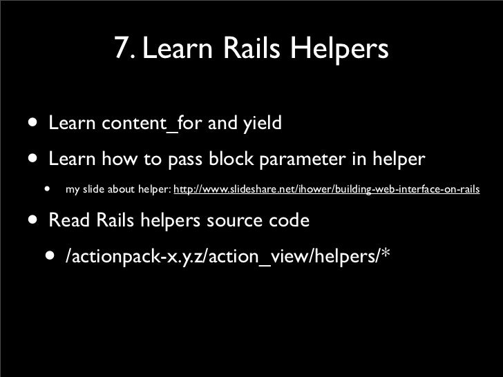 7. Learn Rails Helpers  • Learn content_for and yield • Learn how to pass block parameter in helper  •   my slide about he...