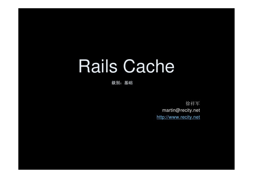 Rails Cache    级别:基础                             徐祥军               martin@recity.net            http://www.recity.net