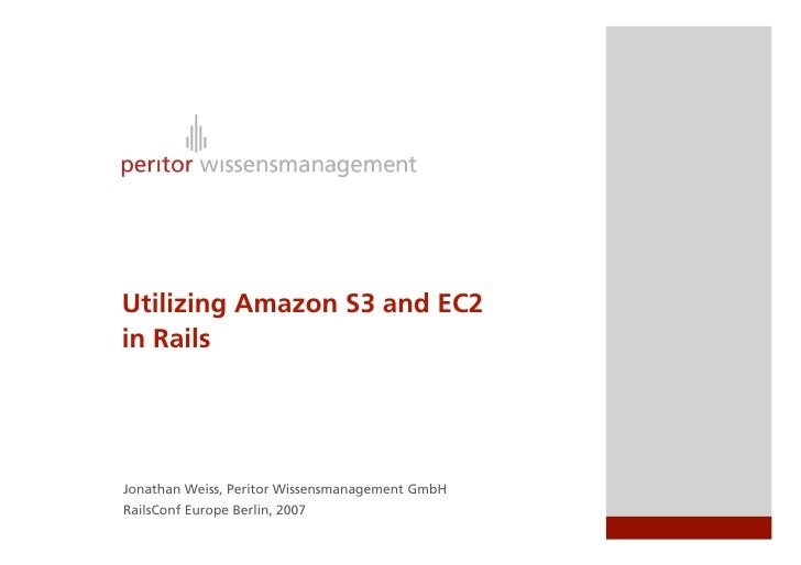 Utilizing Amazon S3 and EC2 in Rails     Jonathan Weiss, Peritor Wissensmanagement GmbH RailsConf Europe Berlin, 2007