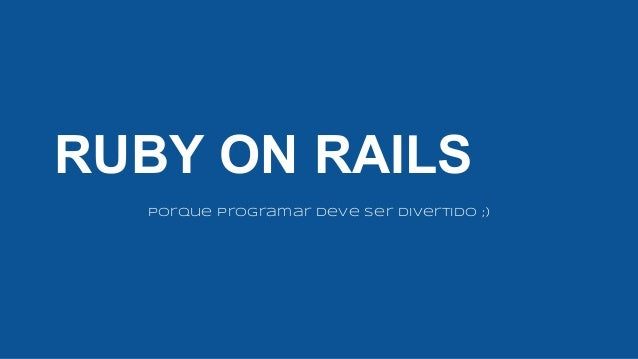 RUBY ON RAILS Porque programar deve ser Divertido ;)