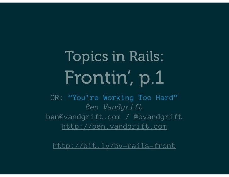 """Topics in Rails:    Frontin', p.1 OR: """"You're Working Too Hard""""         Ben Vandgriftben@vandgrift.com / @bvandgrift   htt..."""