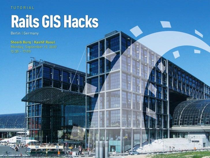 TUTORIAL     Rails GIS Hacks Berlin | Germany  Shoaib Burq | Kashif Rasul Monday, September 17, 2007 13:30 – 17:00