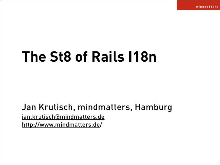 The St8 of Rails I18n   Jan Krutisch, mindmatters, Hamburg jan.krutisch@mindmatters.de http://www.mindmatters.de/