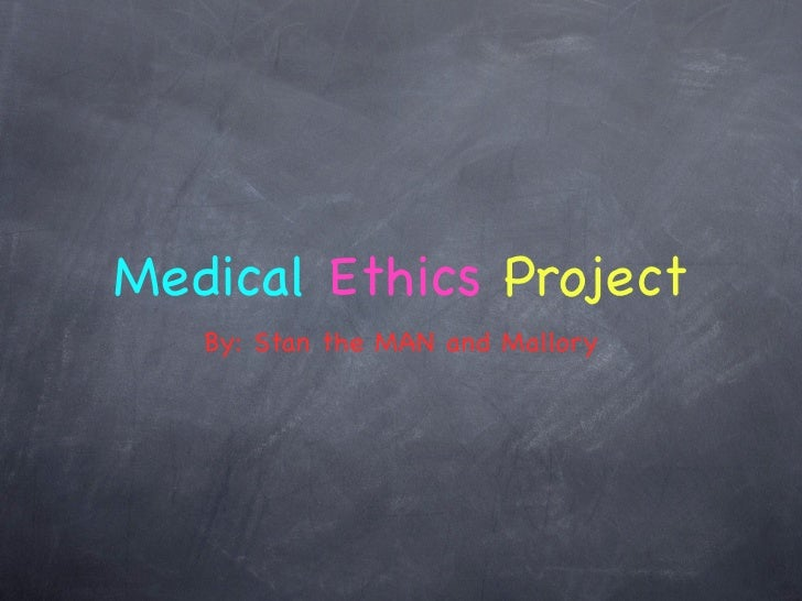 Medical Ethics Project   By: Stan the MAN and Mallory