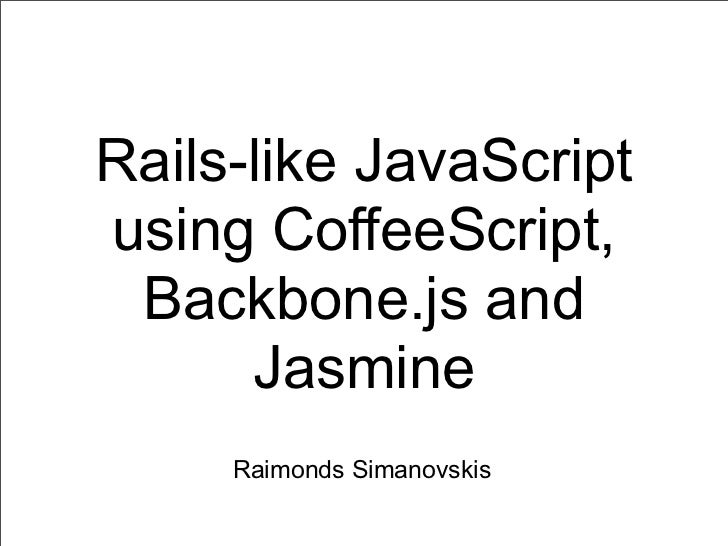 Rails-like JavaScriptusing CoffeeScript, Backbone.js and      Jasmine     Raimonds Simanovskis