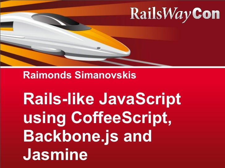 Raimonds SimanovskisRails-like JavaScriptusing CoffeeScript,Backbone.js andJasmine