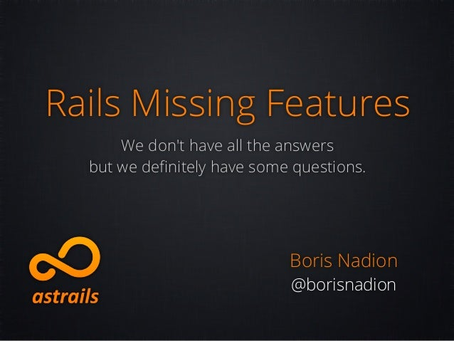 Rails Missing Features      We dont have all the answers  but we definitely have some questions.                           ...