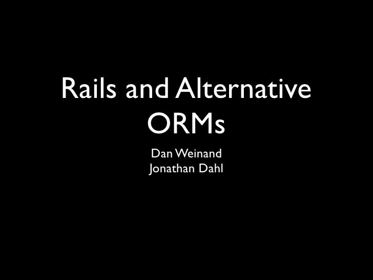 Rails and Alternative         ORMs        Dan Weinand        Jonathan Dahl