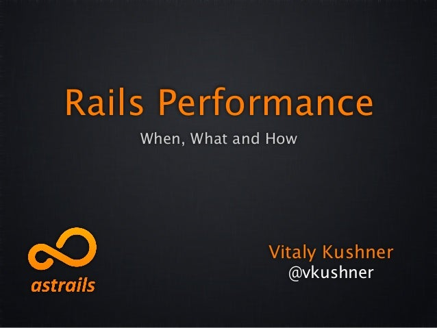 Rails Performance    When, What and How                  Vitaly Kushner                    @vkushner