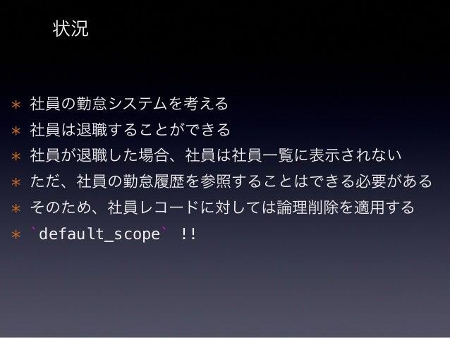 "default_scope とは ""デフォルト"" の検索条件を指定できる機能 User.where(deleted_at: nil)  class User < ActiveRecord::Base default_scope lambda {..."