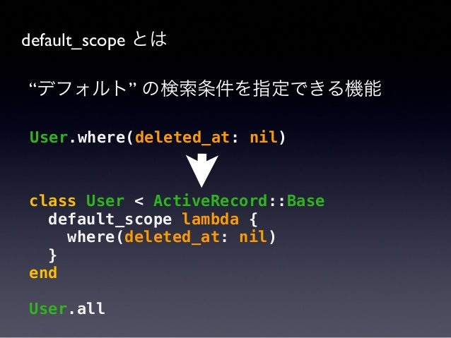 """default_scope とは """"デフォルト"""" の検索条件を指定できる機能  @user.destroy  @user.update_attribute :deleted_at, DateTime.now  http://api.rubyon..."""
