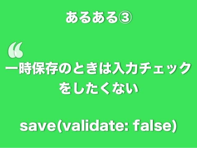 状況  * 会員登録できるサービスを考える * Email だけあれば仮登録できるが、 本登録では名前などその他の情報が必要 * ひとまずレコードだけ作りたい * `save(validate: false)`