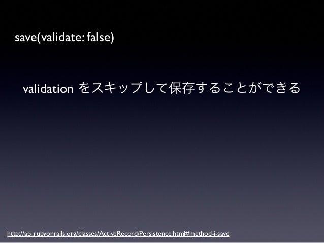 問題 *  不完全な状態のデータが保存される  *  一部の validation だけ実行するのが困難  *  データベースに制約をかけられなくなる