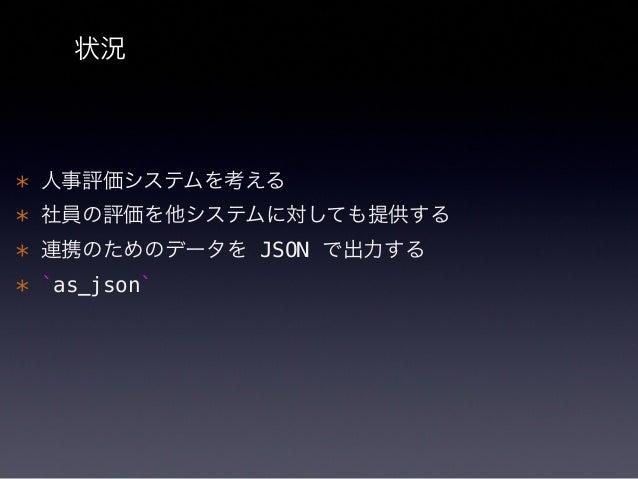 as_json モデルを JSON へに変換した場合のデータフォ ーマットを定義する Rails が as_json を呼び出して JSON に出力して くれる  http://api.rubyonrails.org/classes/Activ...