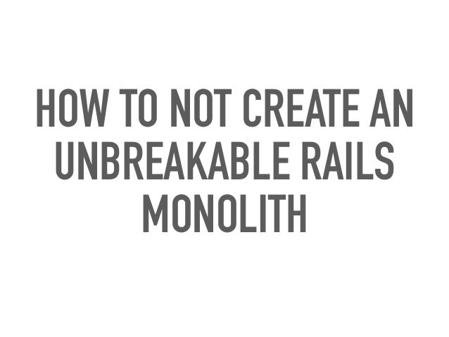 HOW TO NOT CREATE AN UNBREAKABLE RAILS MONOLITH