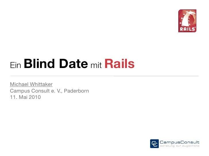 Ein Blind          Date mit Rails Michael Whittaker Campus Consult e. V., Paderborn 11. Mai 2010