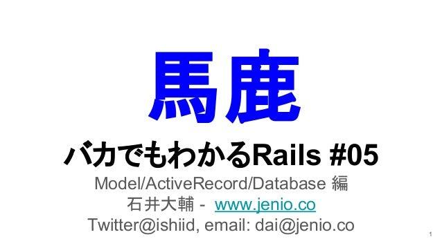 バカでもわかるRails #05 Model/ActiveRecord/Database 編 石井大輔 - www.jenio.co Twitter@ishiid, email: dai@jenio.co 1 馬鹿