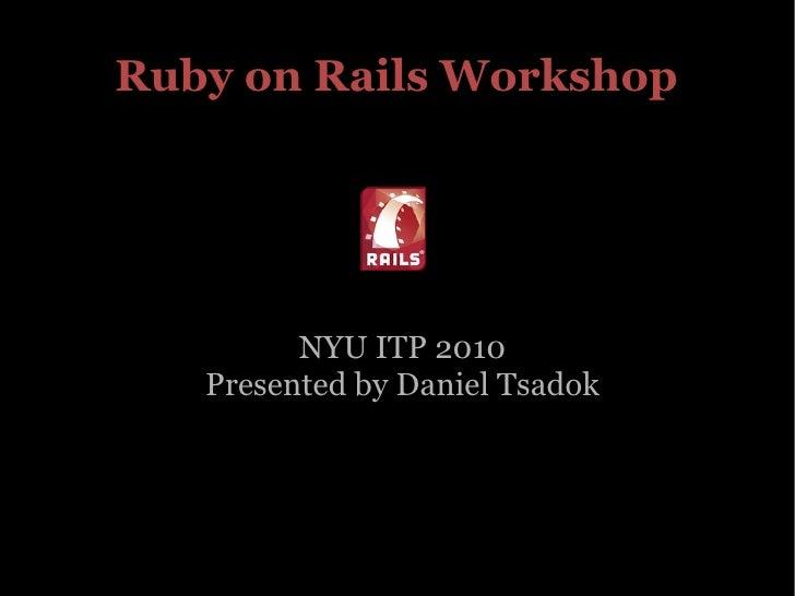 Ruby on Rails Workshop NYU ITP 2010 Presented by Daniel Tsadok