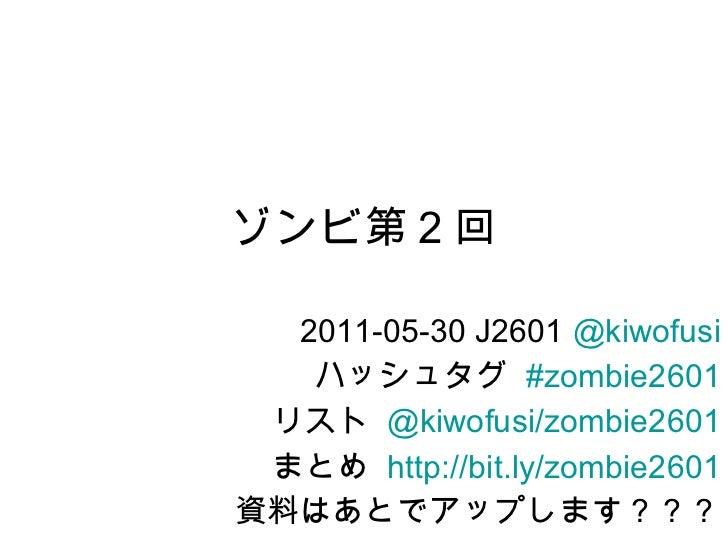ゾンビ第 2 回 2011-05-30 J2601  @ kiwofusi ハッシュタグ  #zombie2601 リスト  @kiwofusi/zombie2601 まとめ  http://bit.ly/zombie2601 資料はあとでアッ...