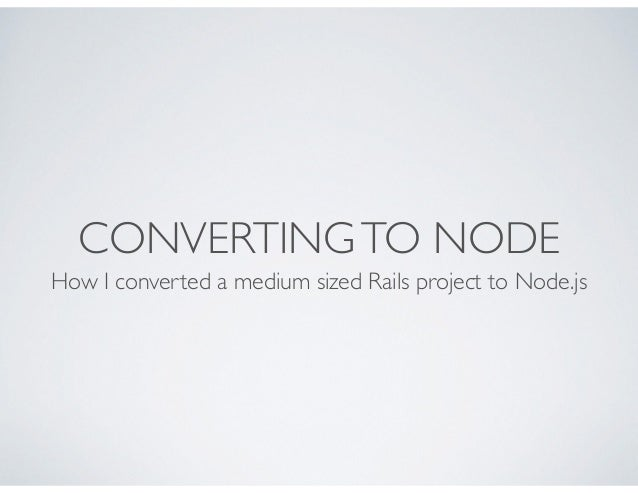 CONVERTING TO NODE How I converted a medium sized Rails project to Node.js