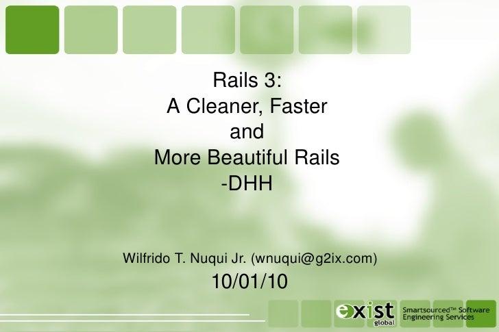 Rails 3: A Cleaner, Faster and More Beautiful Rails -DHH 10/01/10 Wilfrido T. Nuqui Jr. (wnuqui@g2ix.com)