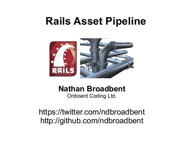 Rails Asset Pipeline     Nathan Broadbent        Onboard Coding Ltd.https://twitter.com/ndbroadbenthttp://github.com/ndbro...