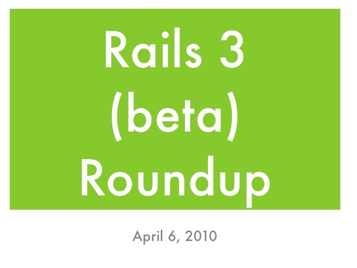 Rails 3  (beta) Roundup   April 6, 2010