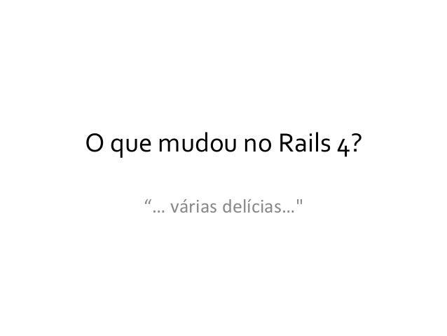 """O  que  mudou  no  Rails  4?   """"…  várias  delícias…"""""""