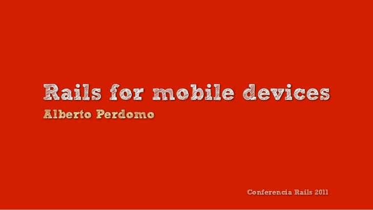 Rails for mobile devicesAlberto Perdomo                  Conferencia Rails 2011
