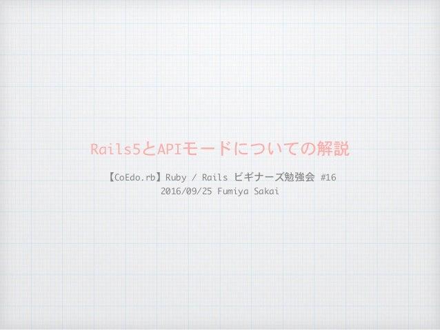 Rails5とAPIモードについての解説 【CoEdo.rb】Ruby/Railsビギナーズ勉強会#16  2016/09/25FumiyaSakai