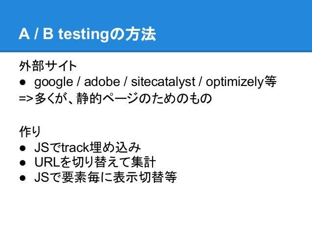 A / B testingの方法外部サイト● google / adobe / sitecatalyst / optimizely等=>多くが、静的ページのためのもの作り● JSでtrack埋め込み● URLを切り替えて集計● JSで要素毎に表...