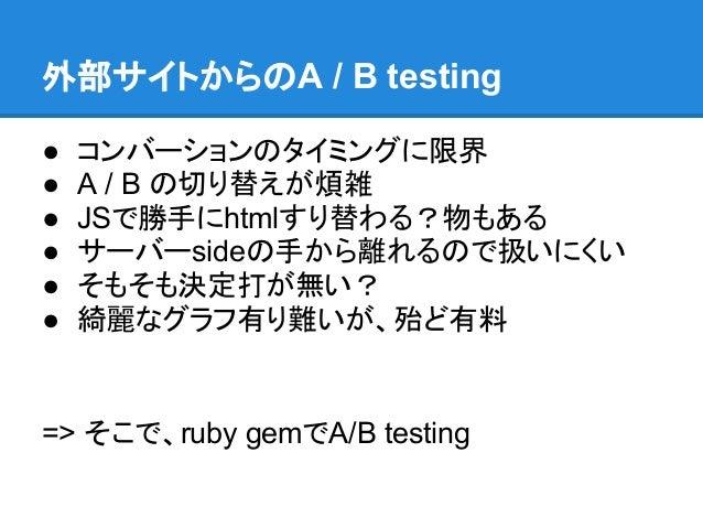 外部サイトからのA / B testing●   コンバーションのタイミングに限界●   A / B の切り替えが煩雑●   JSで勝手にhtmlすり替わる?物もある●   サーバーsideの手から離れるので扱いにくい●   そもそも決定打が無...