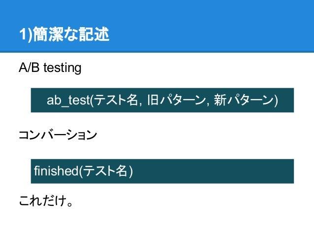 1)簡潔な記述A/B testing    ab_test(テスト名, 旧パターン, 新パターン)コンバーション  finished(テスト名)これだけ。