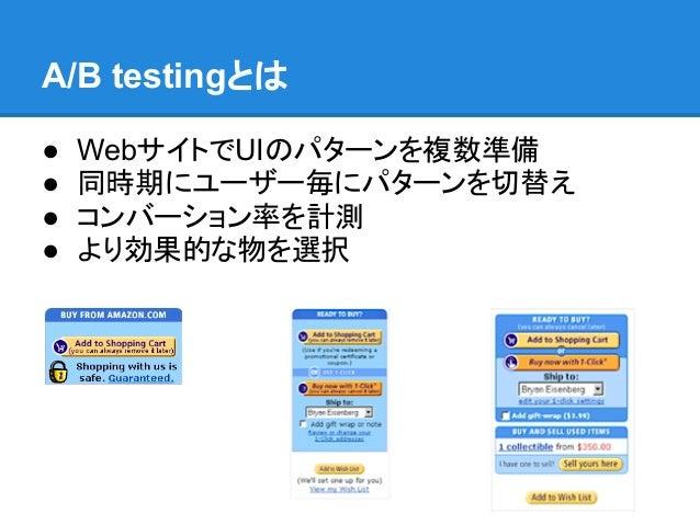 A/B testingとは●   WebサイトでUIのパターンを複数準備●   同時期にユーザー毎にパターンを切替え●   コンバーション率を計測●   より効果的な物を選択